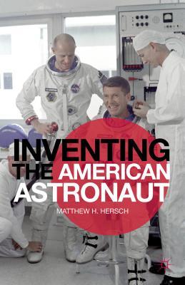 Inventing the American Astronaut By Hersch, Matthew H.